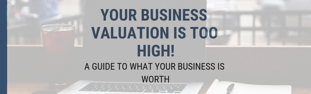 Image for Your Business Valuation is Too High! A Guide to What Your Business is Worth